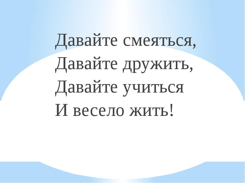 Давайте смеяться, Давайте дружить, Давайте учиться И весело жить!