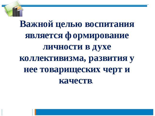 Важной целью воспитания является формирование личности в духе коллективизма,...