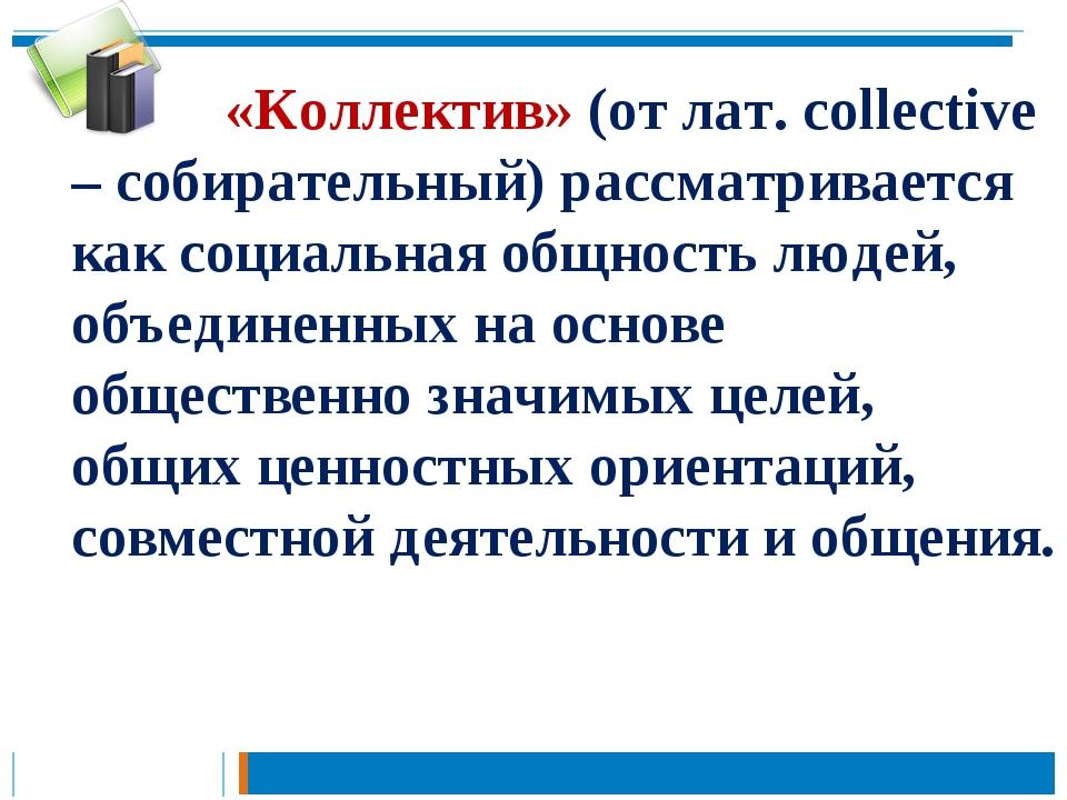 «Коллектив» (от лат. collective – собирательный) рассматривается как социа...