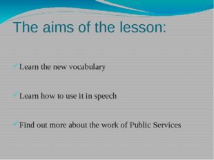 The aims of the lesson: Learn the new vocabulary Learn how to use it in speec