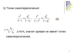 * 5) Точки самопересечения: (1) ,t0=0=t, значит кривая не имеет точек самопер