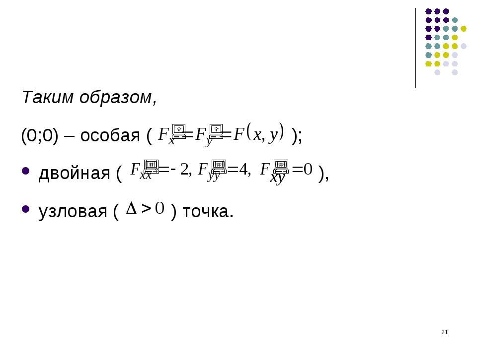 * Таким образом, (0;0) – особая ( ); двойная ( ), узловая ( ) точка.
