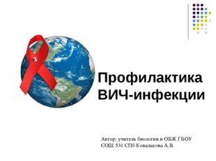 Профилактика ВИЧ-инфекции Автор: учитель биологии и ОБЖ ГБОУ СОШ 531 СПб Кова