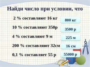 Найди число при условии, что 2 % составляют 16 кг 10 % составляют 350р 4 % со
