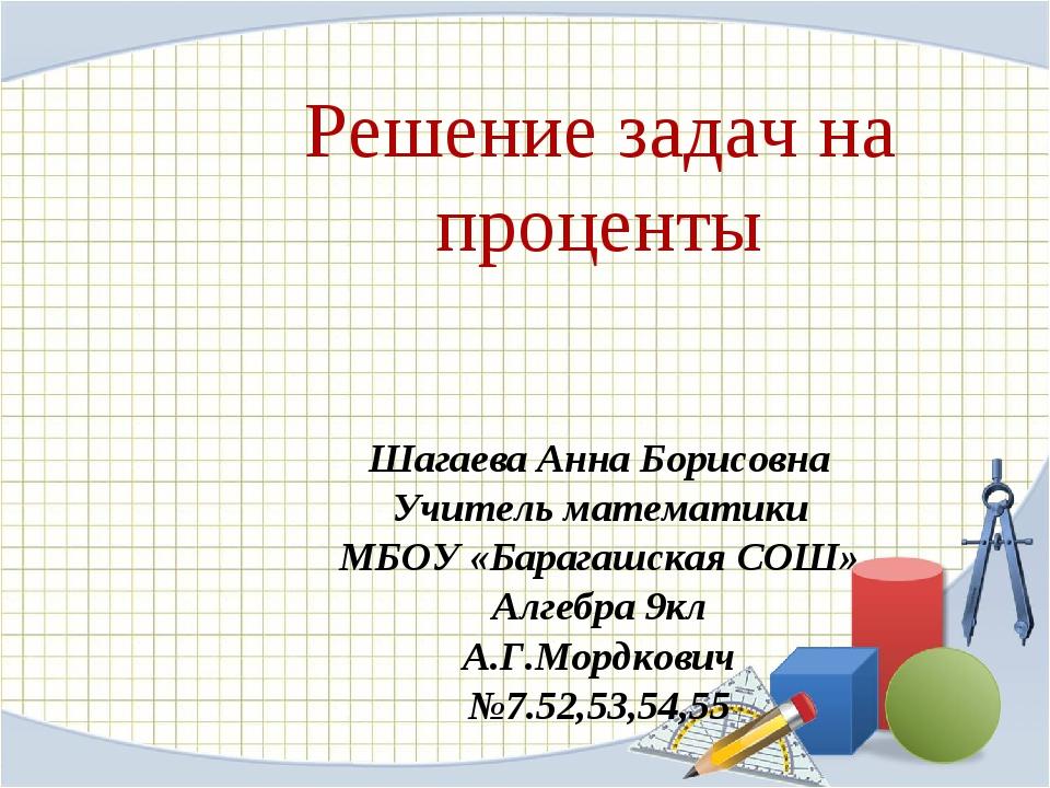 Решение задач на проценты Шагаева Анна Борисовна Учитель математики МБОУ «Бар...
