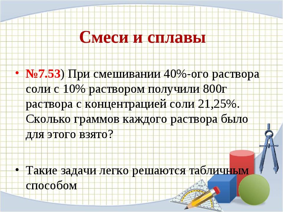 Смеси и сплавы №7.53) При смешивании 40%-ого раствора соли с 10% раствором по...