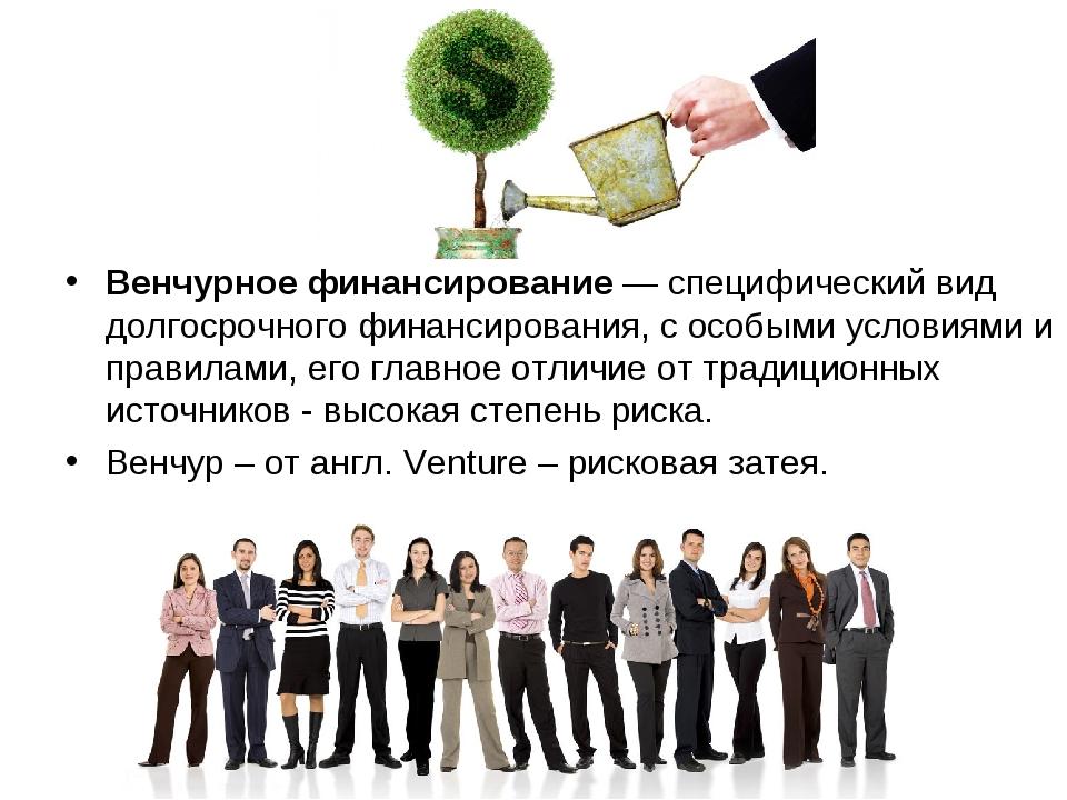 Венчурное финансирование— специфический вид долгосрочного финансирования, с...