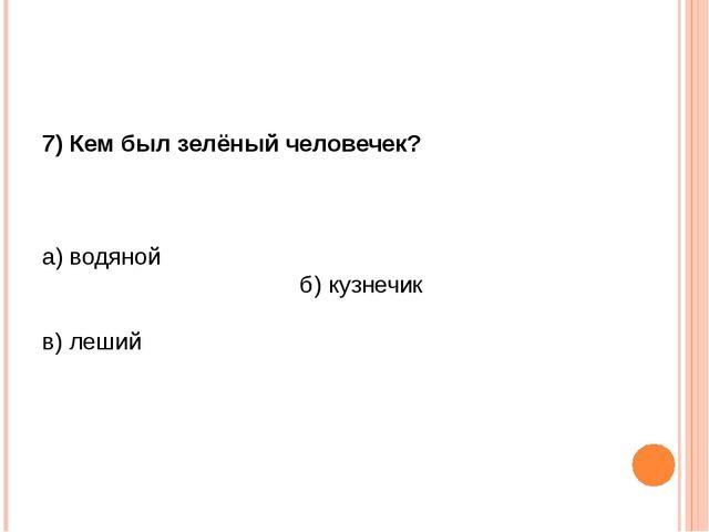 7) Кем был зелёный человечек? а) водяной б) кузнечик в) леший
