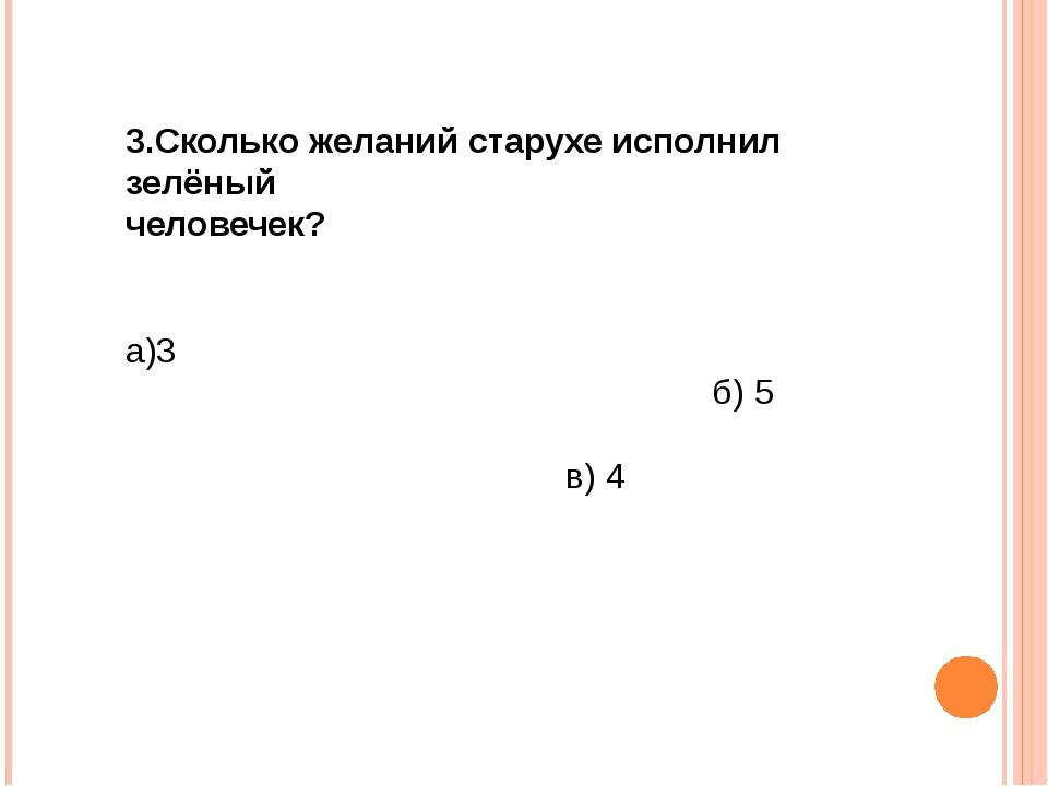 3.Сколько желаний старухе исполнил зелёный человечек? а)3 б) 5 в) 4