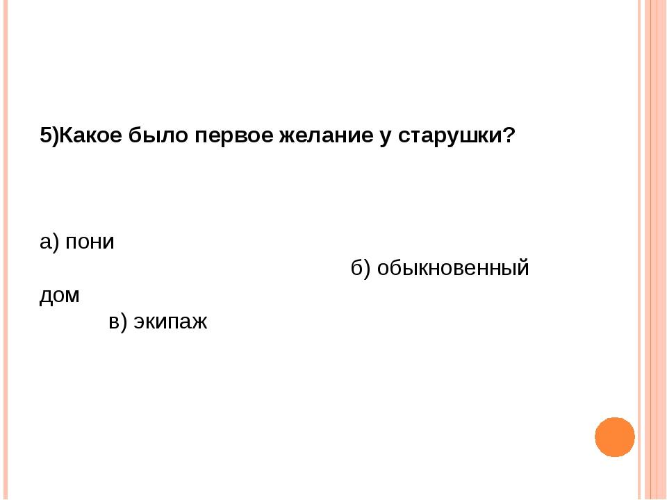 5)Какое было первое желание у старушки? а) пони б) обыкновенный дом в) экипаж
