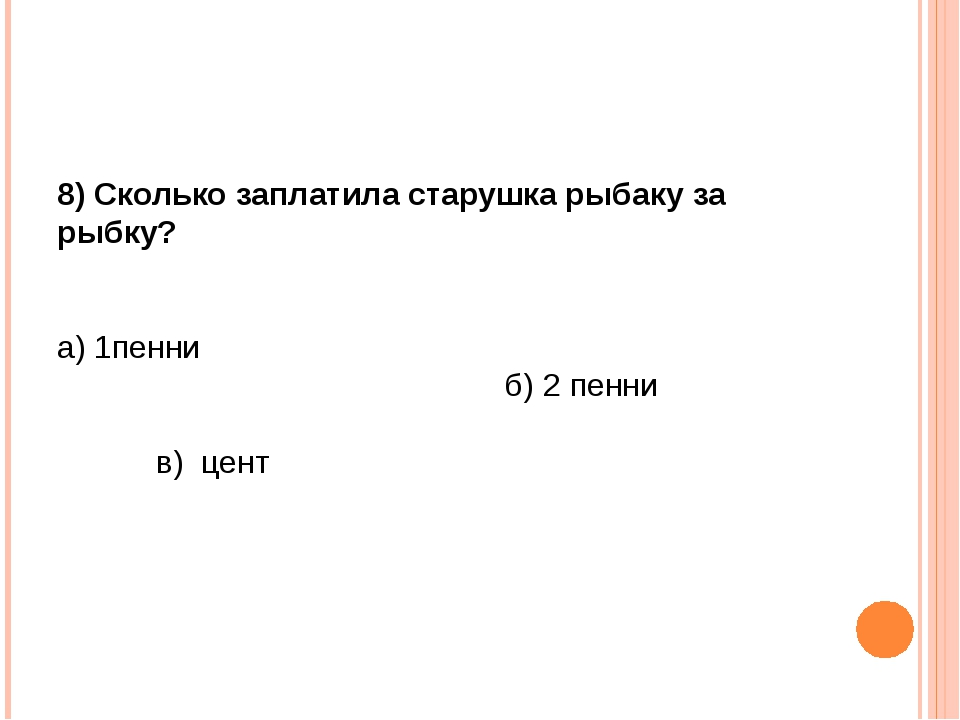 8) Сколько заплатила старушка рыбаку за рыбку? а) 1пенни б) 2 пенни в) цент