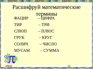 Расшифруй математические термины ФАЦИР – ЦИФРА ТИР – ТРИ СЛЮП – ПЛЮС ГРУК – К