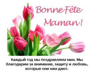 Каждый год мы поздравляем мам. Мы благодарим за внимание, защиту и любовь, ко