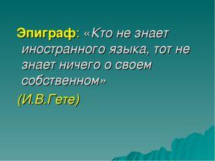 Эпиграф: «Кто не знает иностранного языка, тот не знает ничего о своем собст