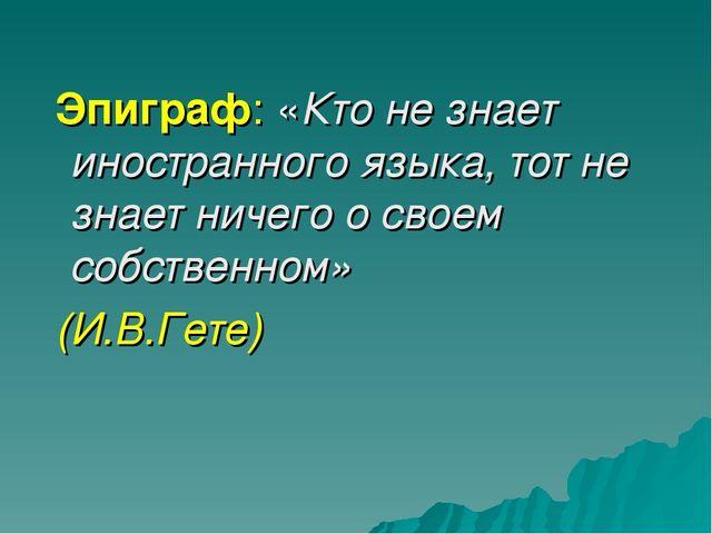 Эпиграф: «Кто не знает иностранного языка, тот не знает ничего о своем собст...