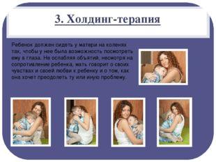 3. Холдинг-терапия Ребенок должен сидеть у матери на коленях так, чтобы у нее