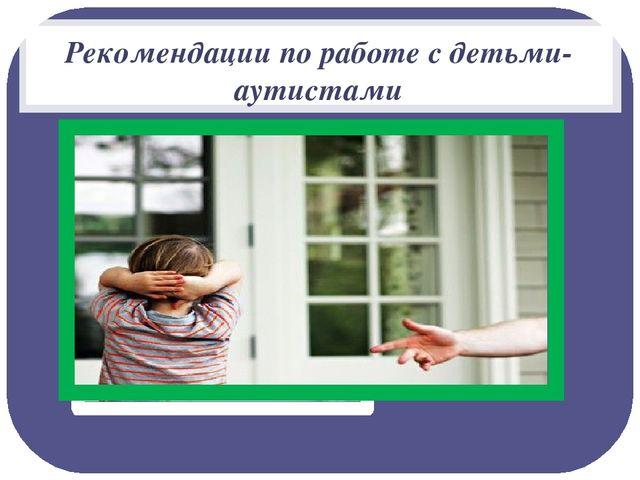 Рекомендации по работе с детьми-аутистами