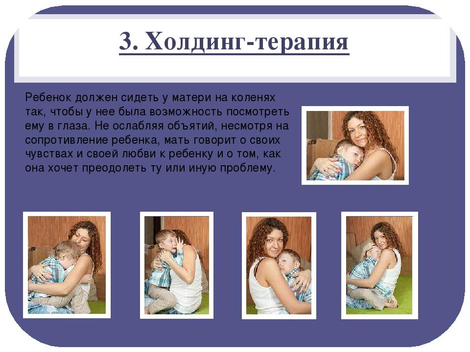 3. Холдинг-терапия Ребенок должен сидеть у матери на коленях так, чтобы у нее...