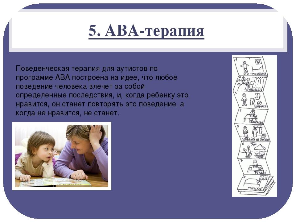 5. АВА-терапия Поведенческая терапия для аутистов по программе АВА построена...