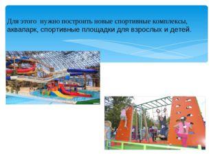 Для этого нужно построить новые спортивные комплексы, аквапарк, спортивные пл