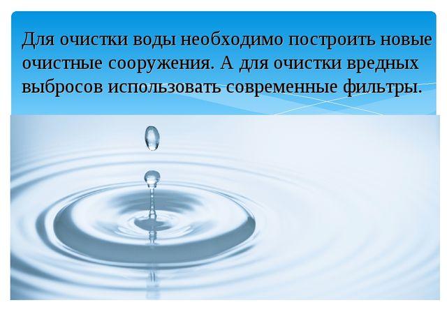 Для очистки воды необходимо построить новые очистные сооружения. А для очистк...