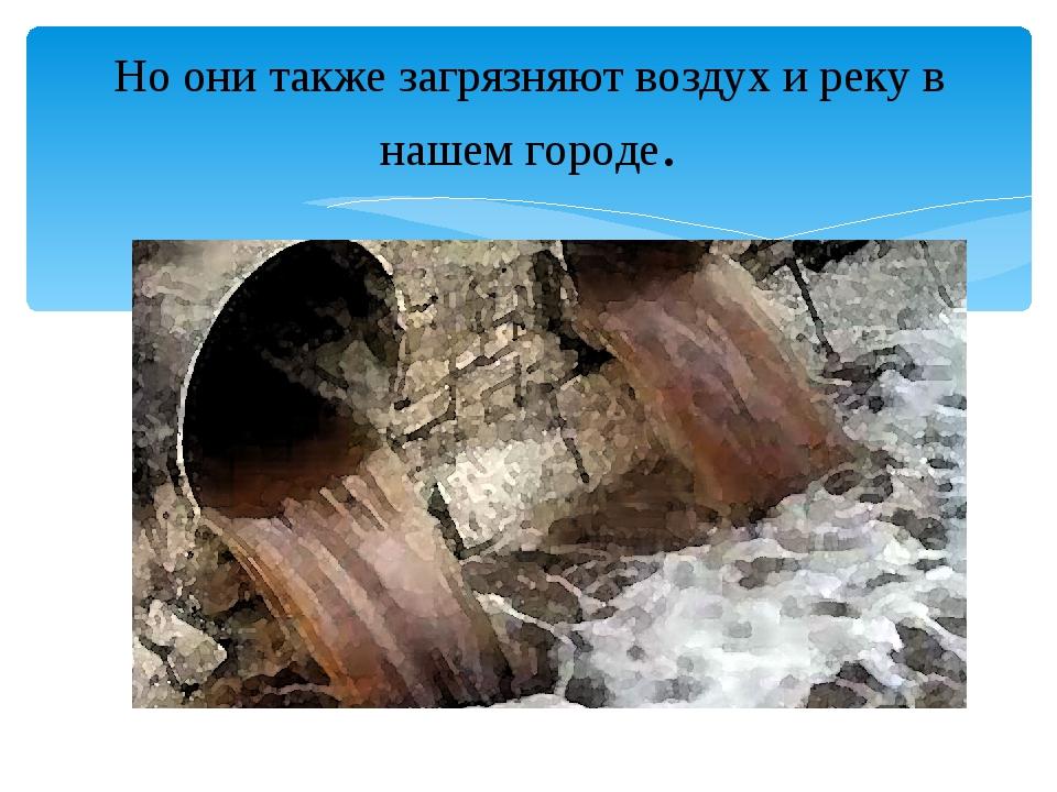 Но они также загрязняют воздух и реку в нашем городе.