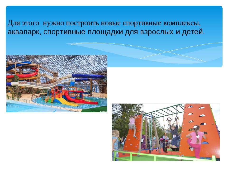 Для этого нужно построить новые спортивные комплексы, аквапарк, спортивные пл...
