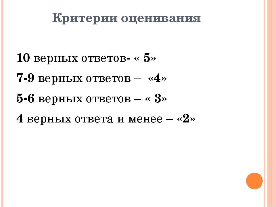 Критерии оценивания 10 верных ответов- « 5» 7-9 верных ответов – «4» 5-6 верн...