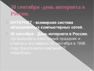 30 сентября -день интернета в России. ИНТЕРНЕТ - всемирная система объединённ