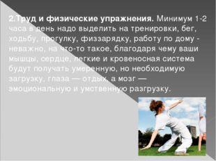 2.Труд и физические упражнения. Минимум 1-2 часа в день надо выделить на трен