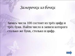Заморочки из бочки Запись числа 100 состоит из трёх цифр и трёх букв. Найти ч