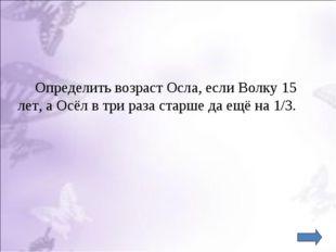 Определить возраст Осла, если Волку 15 лет, а Осёл в три раза старше да ещё