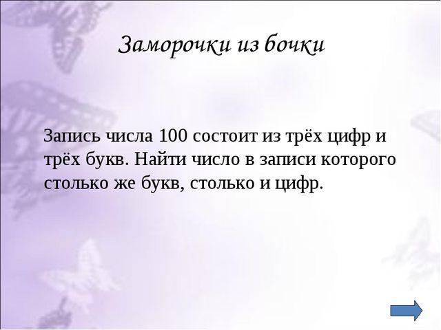 Заморочки из бочки Запись числа 100 состоит из трёх цифр и трёх букв. Найти ч...