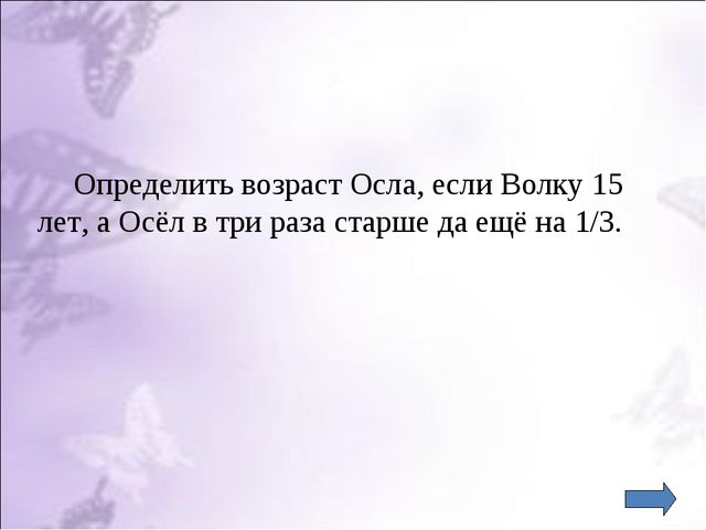 Определить возраст Осла, если Волку 15 лет, а Осёл в три раза старше да ещё...