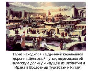 Тараз находился на древней караванной дороге «Шелковый путь», пересекавшей Та