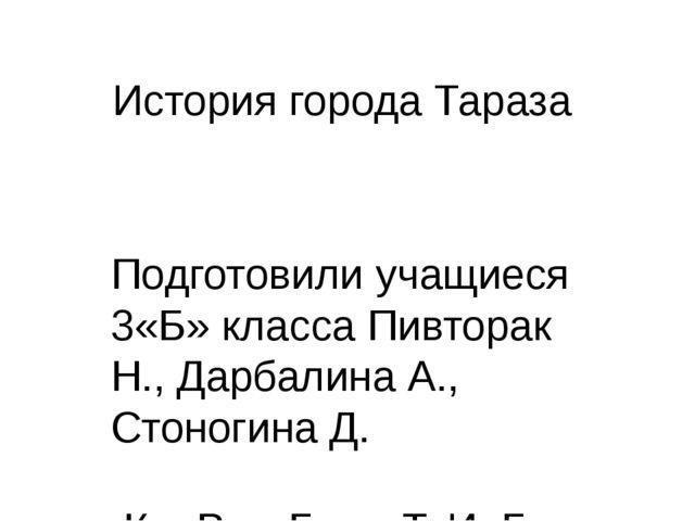История города Тараза Подготовили учащиеся 3«Б» класса Пивторак Н., Дарбалина...