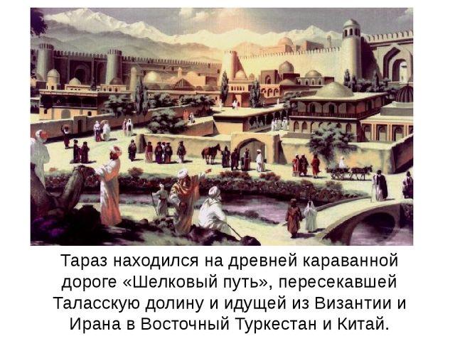 Тараз находился на древней караванной дороге «Шелковый путь», пересекавшей Та...
