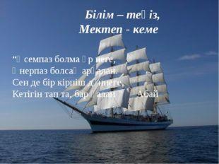 """Білім – теңіз, Мектеп - кеме """"Әсемпаз болма әр неге, Өнерпаз болсаң арқалан."""