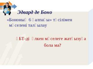 «Бононың 6 қалпағы» тәсілімен мәселені талқылау ҰБТ-ді үлкен мәселеге жатқыз