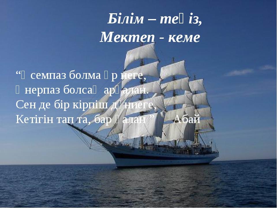 """Білім – теңіз, Мектеп - кеме """"Әсемпаз болма әр неге, Өнерпаз болсаң арқалан...."""