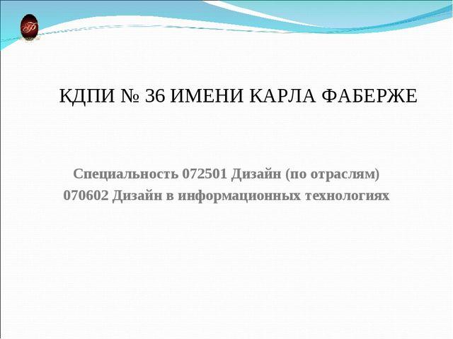 КДПИ № 36 ИМЕНИ КАРЛА ФАБЕРЖЕ Специальность 072501 Дизайн (по отраслям) 07060...