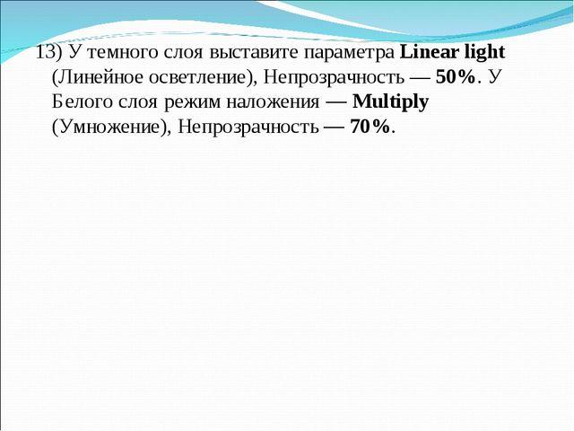 13) У темного слоя выставите параметра Linear light (Линейное осветление), Не...