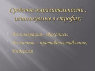 Аллитерация- звукопись; Антитеза – противопоставление; Инверсия