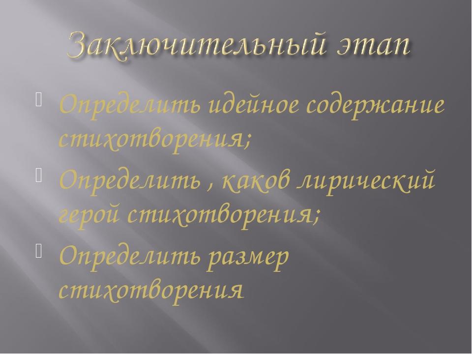 Определить идейное содержание стихотворения; Определить , каков лирический ге...