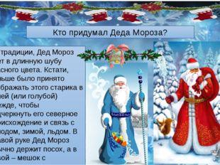 По традиции, Дед Мороз одет в длинную шубу красного цвета. Кстати, раньше был