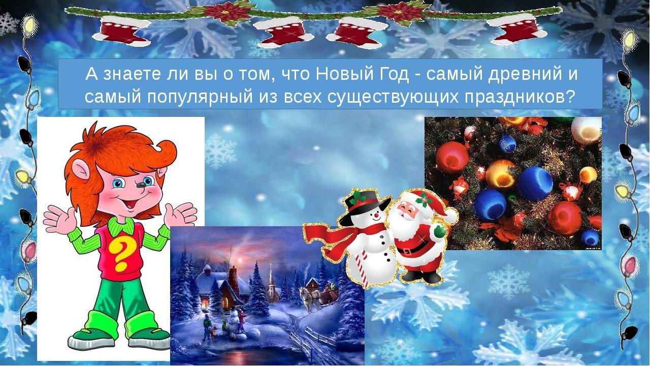 А знаете ли вы о том, что Новый Год - самый древний и самый популярный из вс...