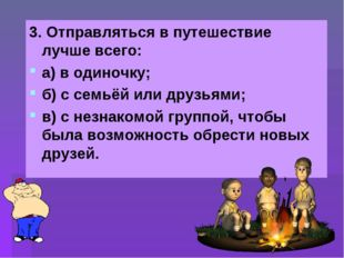 3. Отправляться в путешествие лучше всего: а) в одиночку; б) с семьёй или дру