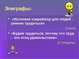 Эпиграфы: «Истинное сокровище для людей - умение трудиться» (Эзоп) «Будем тру