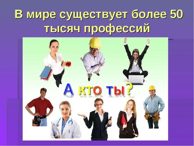 В мире существует более 50 тысяч профессий