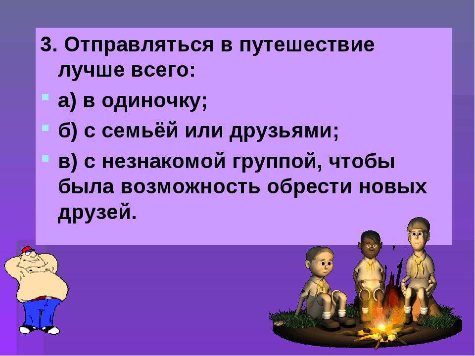 3. Отправляться в путешествие лучше всего: а) в одиночку; б) с семьёй или дру...